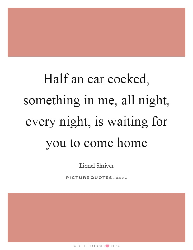 Half an ear cocked, something in me, all night, every night, is waiting for you to come home Picture Quote #1
