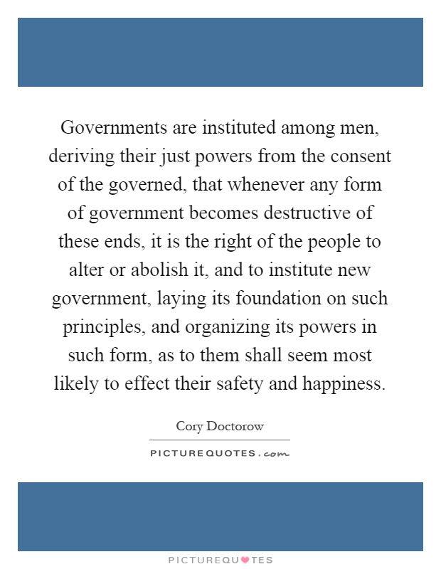 Governments are instituted among men, deriving their just powers from the consent of the governed, that whenever any form of government becomes destructive of these ends, it is the right of the people to alter or abolish it, and to institute new government, laying its foundation on such principles, and organizing its powers in such form, as to them shall seem most likely to effect their safety and happiness Picture Quote #1