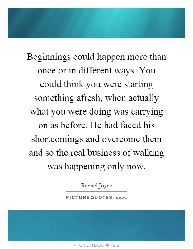 Beginnings could happen more than once or in different ways. You could think you were starting something afresh, when actually what you were doing was carrying on as before. He had faced his shortcomings and overcome them and so the real business of walking was happening only now Picture Quote #1