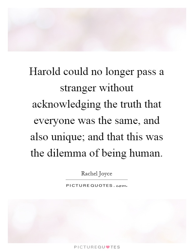 Harold could no longer pass a stranger without acknowledging the truth that everyone was the same, and also unique; and that this was the dilemma of being human Picture Quote #1