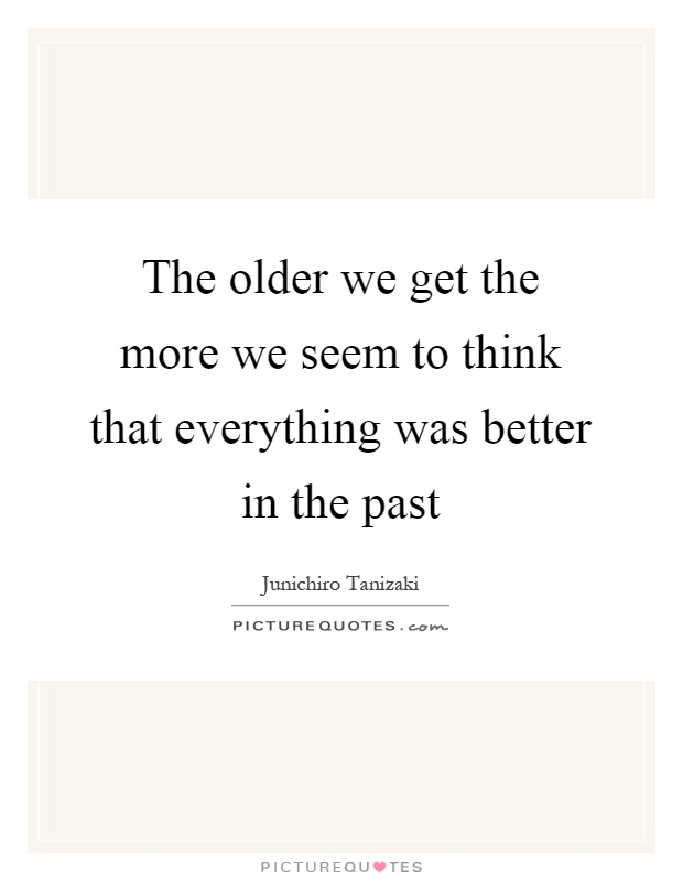 The older we get the more we seem to think that everything was better in the past Picture Quote #1