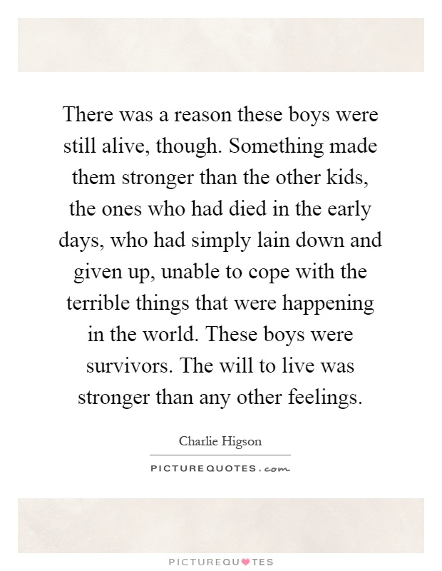 There was a reason these boys were still alive, though. Something made them stronger than the other kids, the ones who had died in the early days, who had simply lain down and given up, unable to cope with the terrible things that were happening in the world. These boys were survivors. The will to live was stronger than any other feelings Picture Quote #1