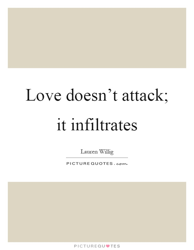 Love doesn't attack; it infiltrates Picture Quote #1