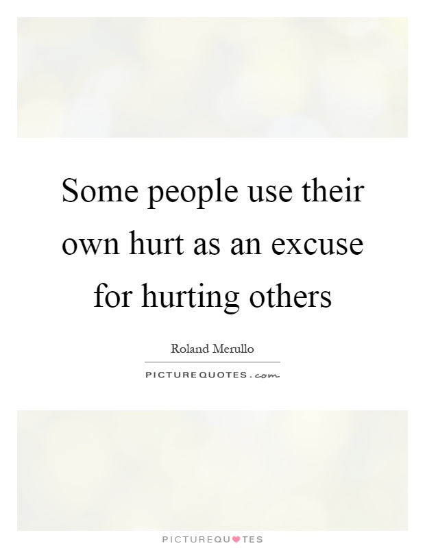 Some people use their own hurt as an excuse for hurting others Picture Quote #1