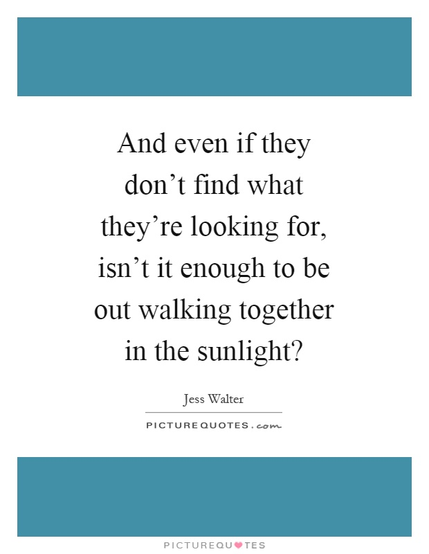 And even if they don't find what they're looking for, isn't it enough to be out walking together in the sunlight? Picture Quote #1
