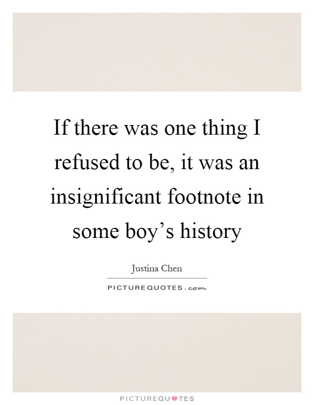 If there was one thing I refused to be, it was an insignificant footnote in some boy's history Picture Quote #1