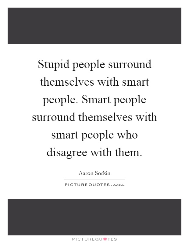 Stupid people surround themselves with smart people. Smart people surround themselves with smart people who disagree with them Picture Quote #1