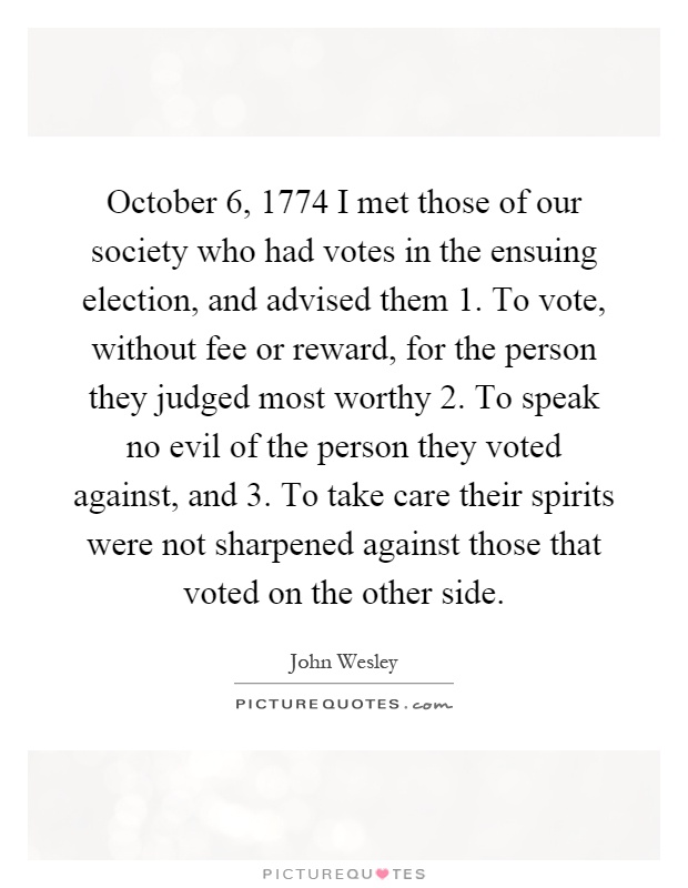 October 6, 1774 I met those of our society who had votes in the ensuing election, and advised them 1. To vote, without fee or reward, for the person they judged most worthy 2. To speak no evil of the person they voted against, and 3. To take care their spirits were not sharpened against those that voted on the other side Picture Quote #1