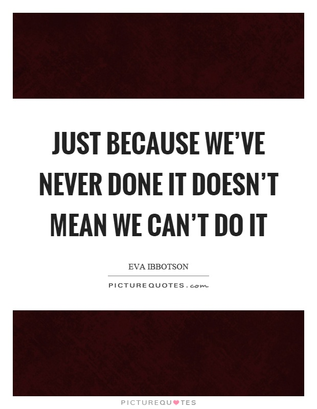 Just because we've never done it doesn't mean we can't do it Picture Quote #1