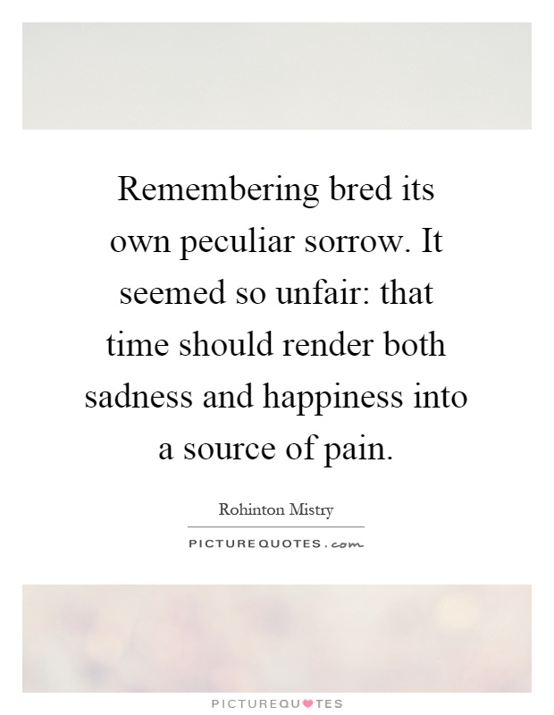 Remembering bred its own peculiar sorrow. It seemed so unfair: that time should render both sadness and happiness into a source of pain Picture Quote #1