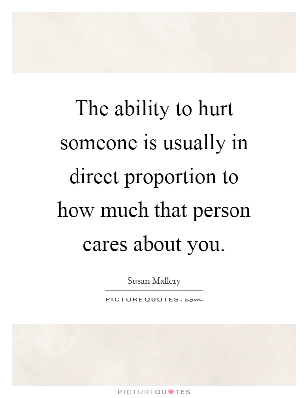 The ability to hurt someone is usually in direct proportion to how much that person cares about you Picture Quote #1