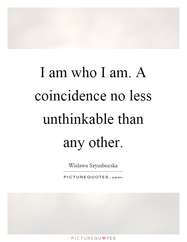 I am who I am. A coincidence no less unthinkable than any other Picture Quote #1