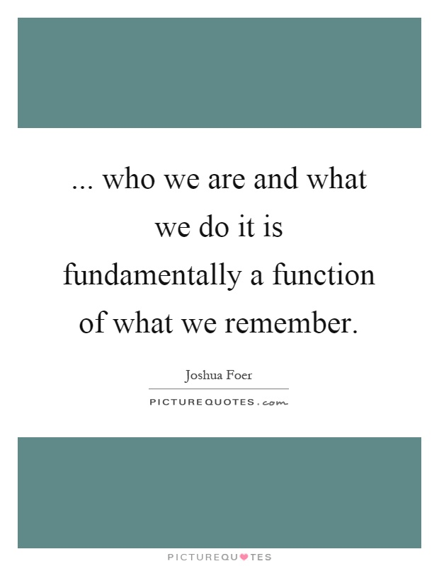 ... who we are and what we do it is fundamentally a function of what we remember Picture Quote #1
