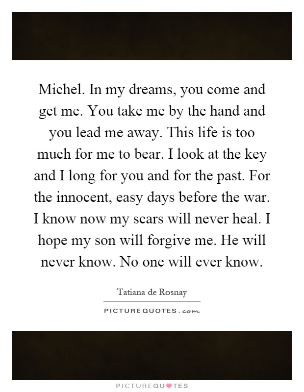 Michel. In my dreams, you come and get me. You take me by the hand and you lead me away. This life is too much for me to bear. I look at the key and I long for you and for the past. For the innocent, easy days before the war. I know now my scars will never heal. I hope my son will forgive me. He will never know. No one will ever know Picture Quote #1