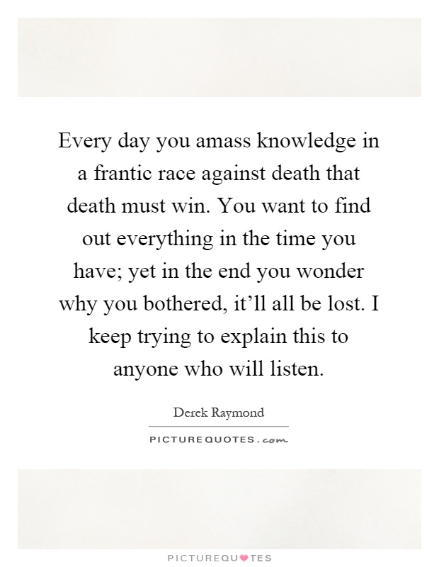 Every day you amass knowledge in a frantic race against death that death must win. You want to find out everything in the time you have; yet in the end you wonder why you bothered, it'll all be lost. I keep trying to explain this to anyone who will listen Picture Quote #1