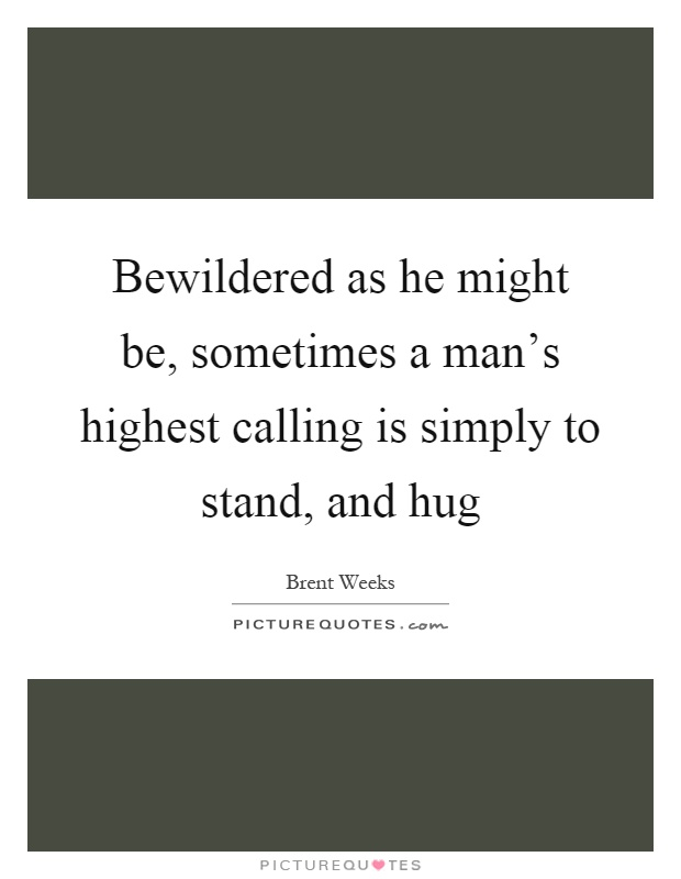Bewildered as he might be, sometimes a man's highest calling is simply to stand, and hug Picture Quote #1