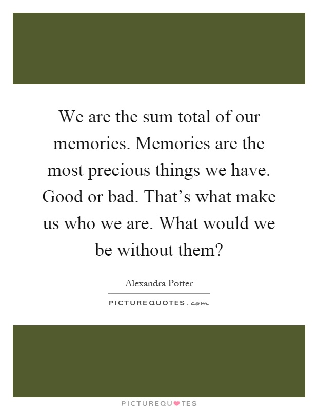We are the sum total of our memories. Memories are the most precious things we have. Good or bad. That's what make us who we are. What would we be without them? Picture Quote #1