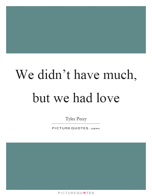 We didn't have much, but we had love Picture Quote #1