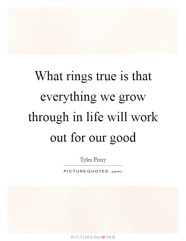 What rings true is that everything we grow through in life will work out for our good Picture Quote #1
