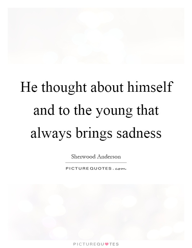 He thought about himself and to the young that always brings sadness Picture Quote #1