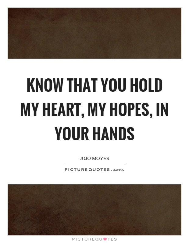 Know that you hold my heart, my hopes, in your hands Picture Quote #1