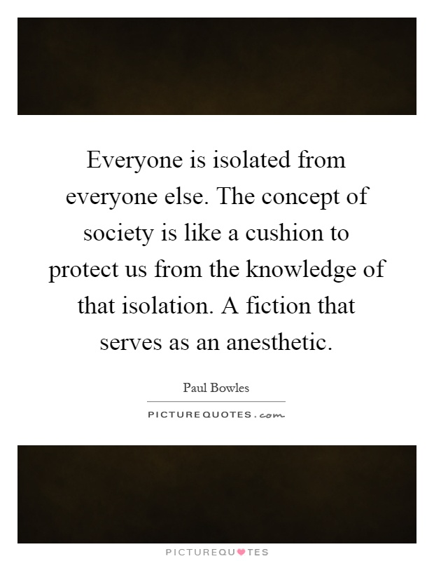 Everyone is isolated from everyone else. The concept of society is like a cushion to protect us from the knowledge of that isolation. A fiction that serves as an anesthetic Picture Quote #1