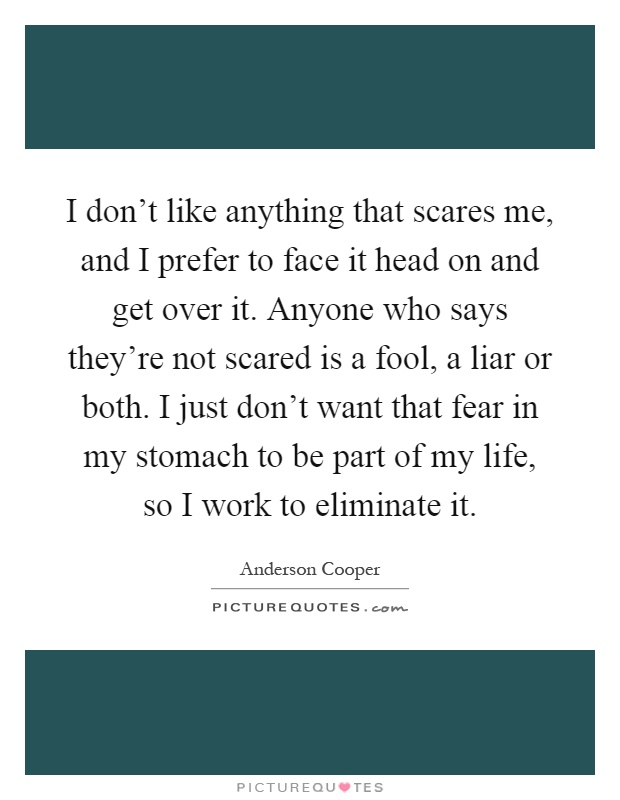 I don't like anything that scares me, and I prefer to face it head on and get over it. Anyone who says they're not scared is a fool, a liar or both. I just don't want that fear in my stomach to be part of my life, so I work to eliminate it Picture Quote #1