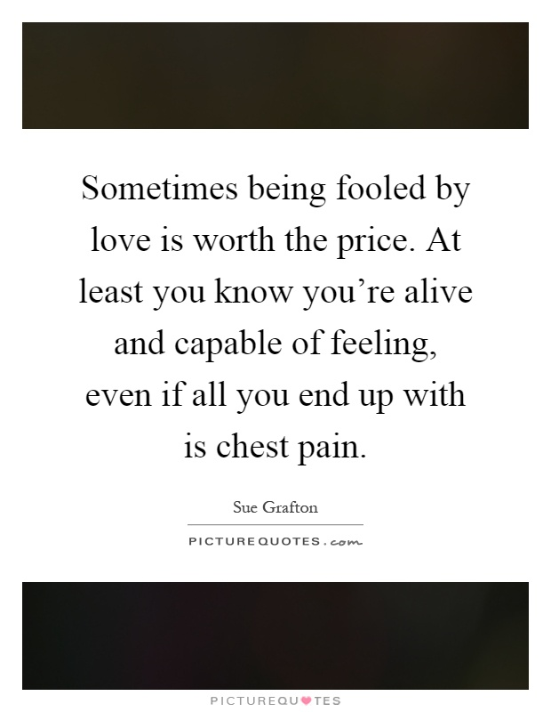 Sometimes being fooled by love is worth the price. At least you know you're alive and capable of feeling, even if all you end up with is chest pain Picture Quote #1