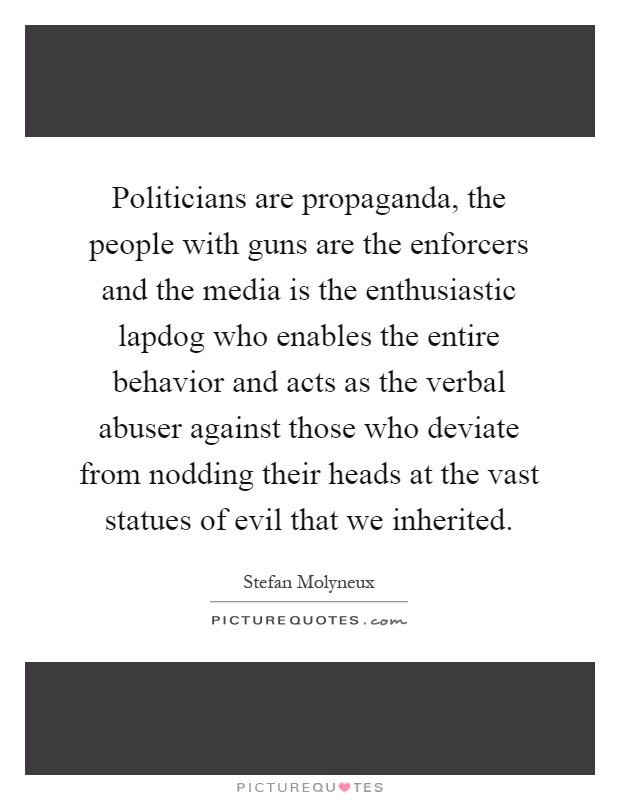 Politicians are propaganda, the people with guns are the enforcers and the media is the enthusiastic lapdog who enables the entire behavior and acts as the verbal abuser against those who deviate from nodding their heads at the vast statues of evil that we inherited Picture Quote #1