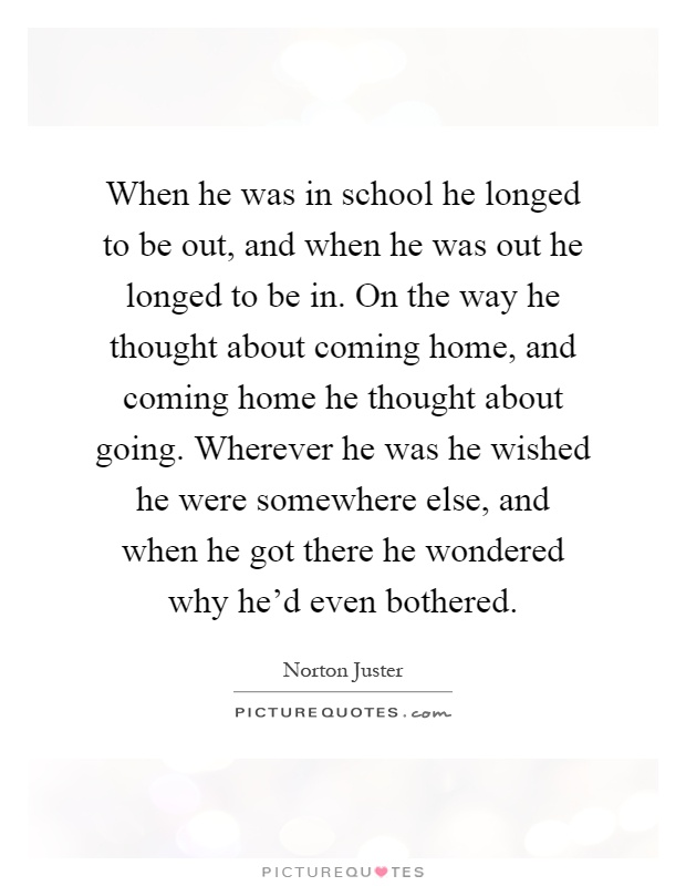 When he was in school he longed to be out, and when he was out he longed to be in. On the way he thought about coming home, and coming home he thought about going. Wherever he was he wished he were somewhere else, and when he got there he wondered why he'd even bothered Picture Quote #1