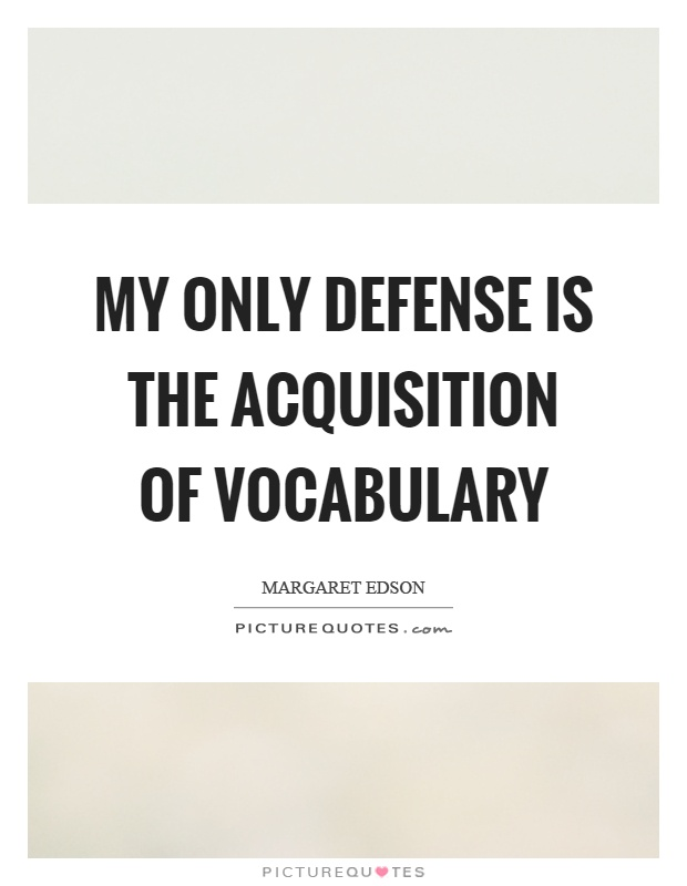 My only defense is the acquisition of vocabulary Picture Quote #1