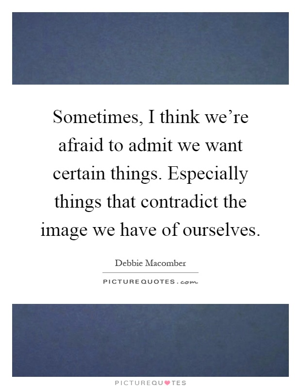 Sometimes, I think we're afraid to admit we want certain things. Especially things that contradict the image we have of ourselves Picture Quote #1