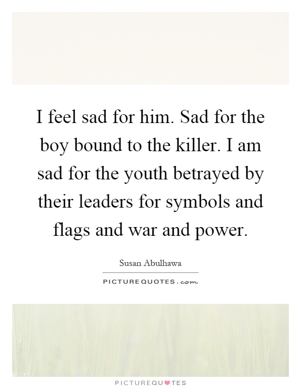 I feel sad for him. Sad for the boy bound to the killer. I am sad for the youth betrayed by their leaders for symbols and flags and war and power Picture Quote #1