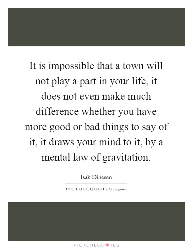 It is impossible that a town will not play a part in your life, it does not even make much difference whether you have more good or bad things to say of it, it draws your mind to it, by a mental law of gravitation Picture Quote #1