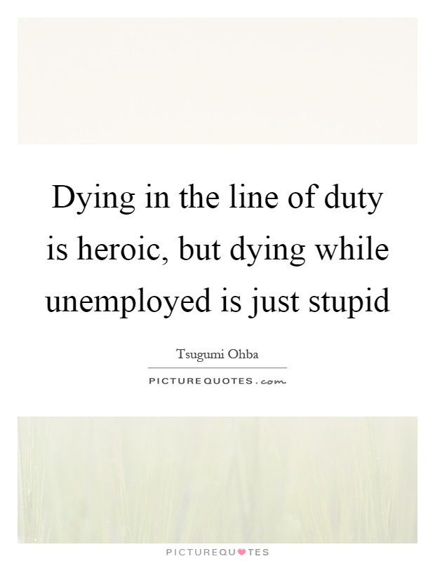 Dying in the line of duty is heroic, but dying while unemployed is just stupid Picture Quote #1