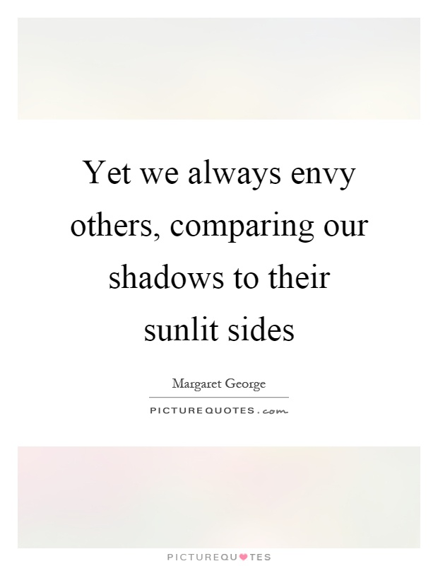 Yet we always envy others, comparing our shadows to their sunlit sides Picture Quote #1