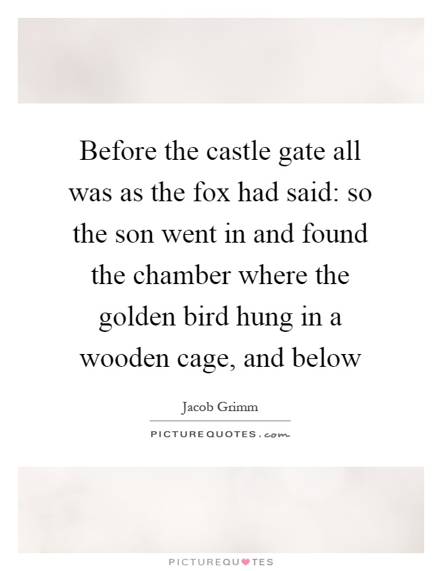 Before the castle gate all was as the fox had said: so the son went in and found the chamber where the golden bird hung in a wooden cage, and below Picture Quote #1