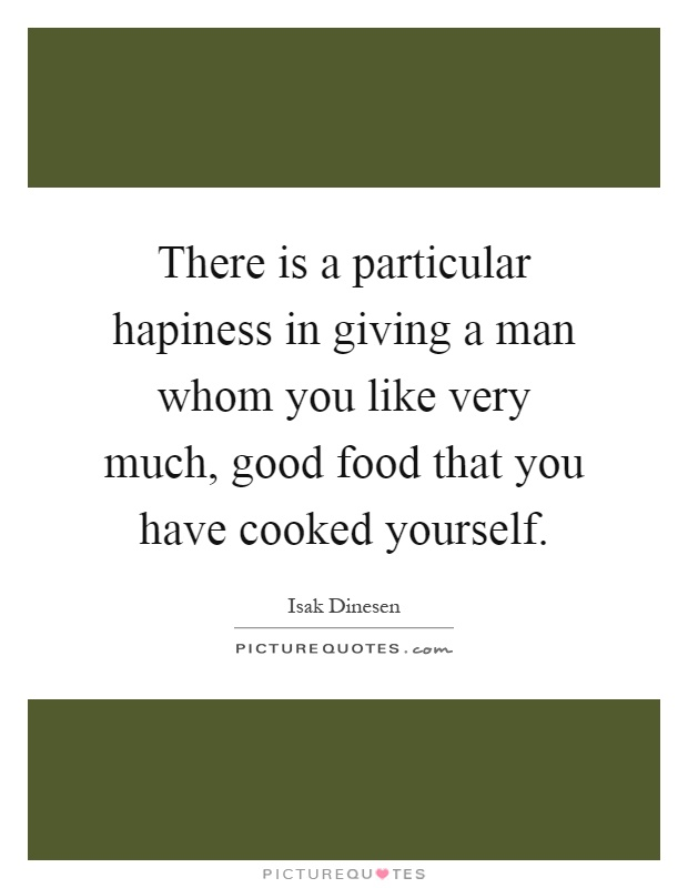 There is a particular hapiness in giving a man whom you like very much, good food that you have cooked yourself Picture Quote #1