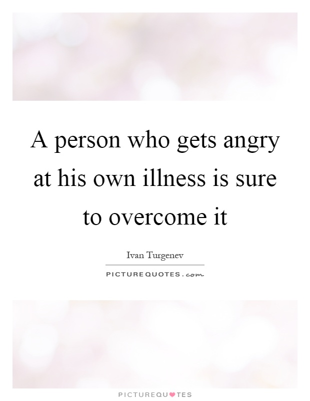 A person who gets angry at his own illness is sure to overcome it Picture Quote #1