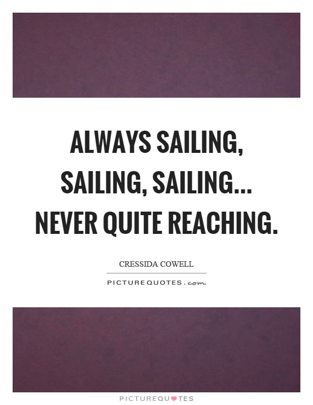 Always sailing, sailing, sailing... never quite reaching Picture Quote #1