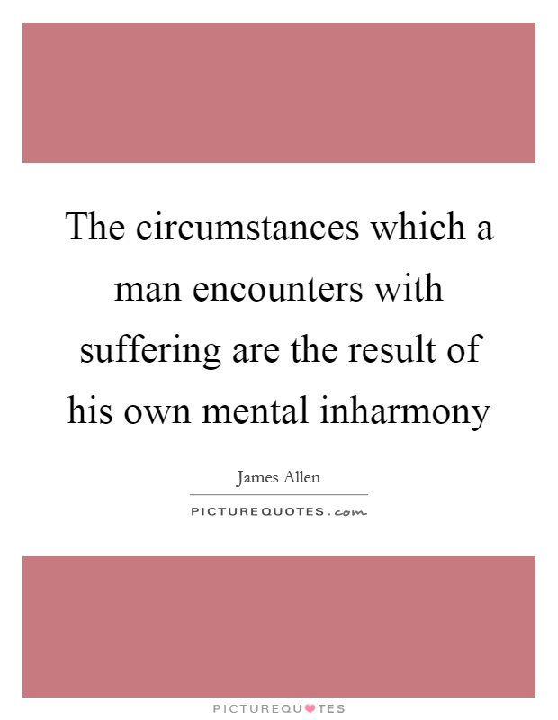 The circumstances which a man encounters with suffering are the result of his own mental inharmony Picture Quote #1
