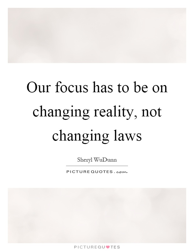 Our focus has to be on changing reality, not changing laws Picture Quote #1