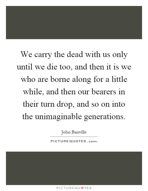 We carry the dead with us only until we die too, and then it is we who are borne along for a little while, and then our bearers in their turn drop, and so on into the unimaginable generations Picture Quote #1