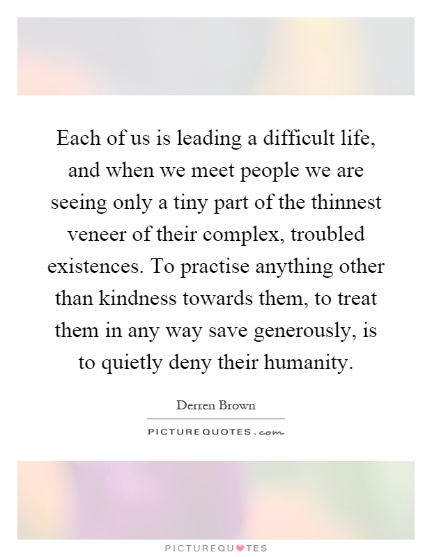 Each of us is leading a difficult life, and when we meet people we are seeing only a tiny part of the thinnest veneer of their complex, troubled existences. To practise anything other than kindness towards them, to treat them in any way save generously, is to quietly deny their humanity Picture Quote #1