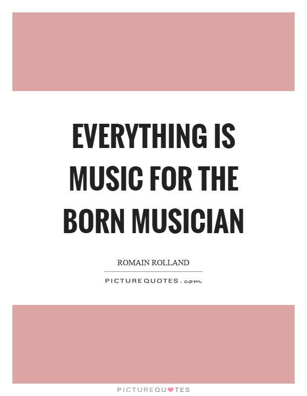 Everything is music for the born musician Picture Quote #1