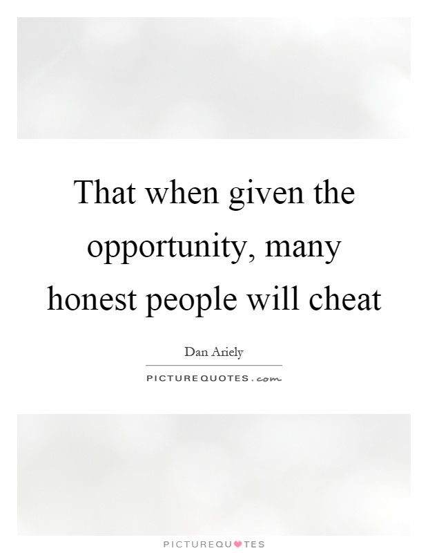 That when given the opportunity, many honest people will cheat Picture Quote #1