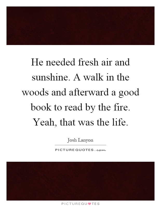 He needed fresh air and sunshine. A walk in the woods and afterward a good book to read by the fire. Yeah, that was the life Picture Quote #1