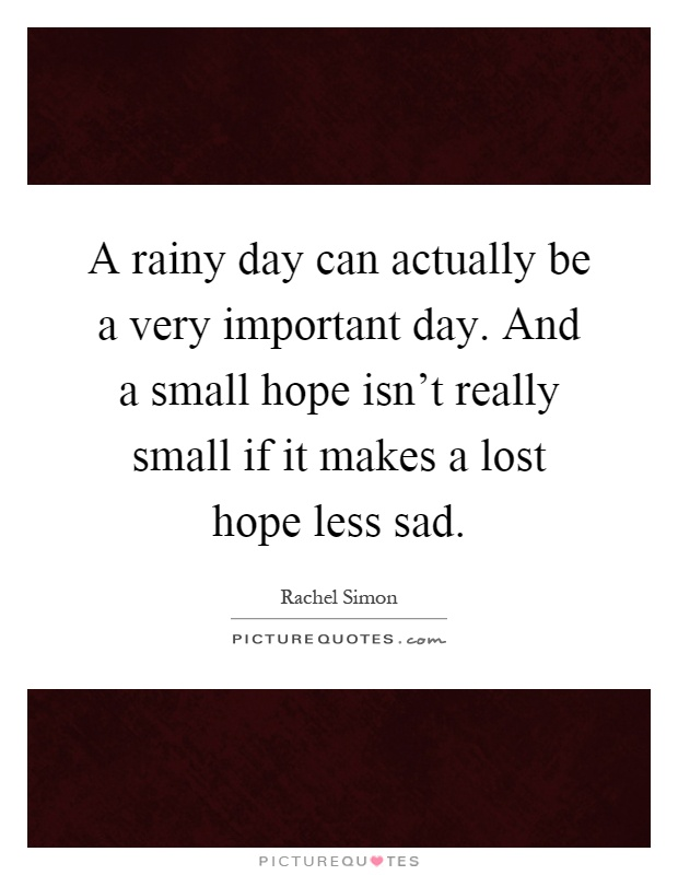 A rainy day can actually be a very important day. And a small hope isn't really small if it makes a lost hope less sad Picture Quote #1