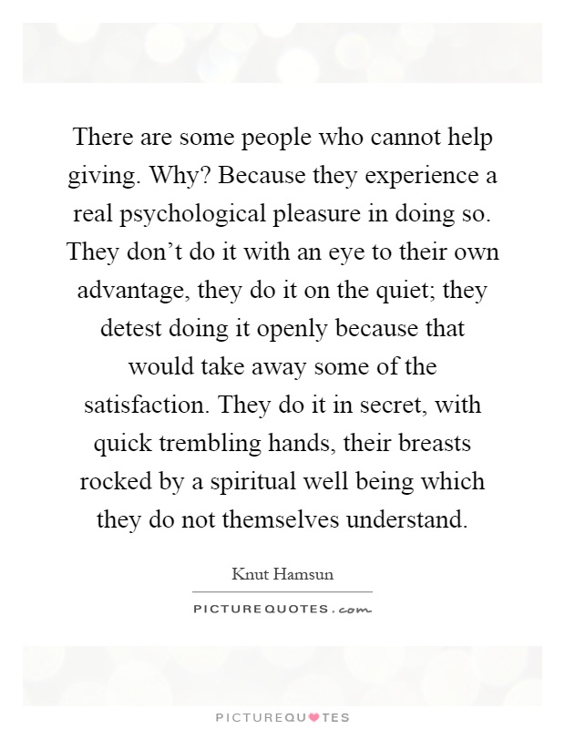 There are some people who cannot help giving. Why? Because they experience a real psychological pleasure in doing so. They don't do it with an eye to their own advantage, they do it on the quiet; they detest doing it openly because that would take away some of the satisfaction. They do it in secret, with quick trembling hands, their breasts rocked by a spiritual well being which they do not themselves understand Picture Quote #1