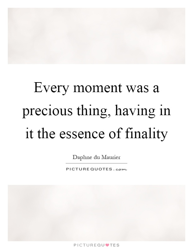 Every moment was a precious thing, having in it the essence of finality Picture Quote #1